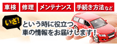 車検、修理、メンテナンス、手続き方法などいざ!という時に役立つ車の情報をお届けします!