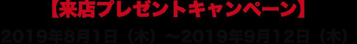 【来店プレゼントキャンペーン】2019年8月1日(木)~2019年9月12日(木)
