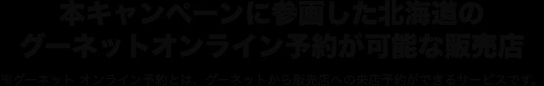 本キャンペーンに参画した北海道のグーネットオンライン予約が可能な販売店 ※グーネット オンライン予約とは、グーネットでの販売来店の際の予約サービスです。