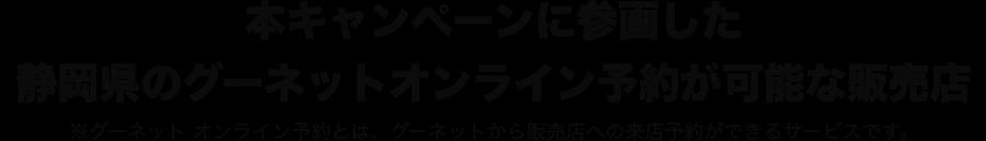本キャンペーンに参画した静岡県内のグーネットオンライン予約が可能な販売店 ※グーネット オンライン予約とは、グーネットでの販売来店の際の予約サービスです。
