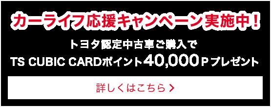 カーライフ応援キャンペーン実施中!中古車購入でTS CUBIC CARD ポイント 40,000Pプレゼント
