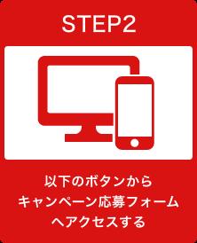 STEP2 以下のボタンからキャンペーン応募フォームへアクセスする