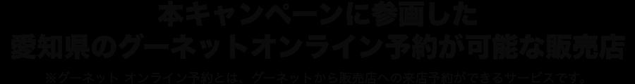本キャンペーンに参画した愛知県のグーネットオンライン予約が可能な販売店 ※グーネット オンライン予約とは、グーネットでの販売来店の際の予約サービスです。